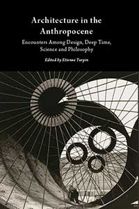 architecture-in-the-anthropocene_cover_200x300 Architecture in the Anthropocene: Encounters Among Design, Deep Time, Science and Philosophy
